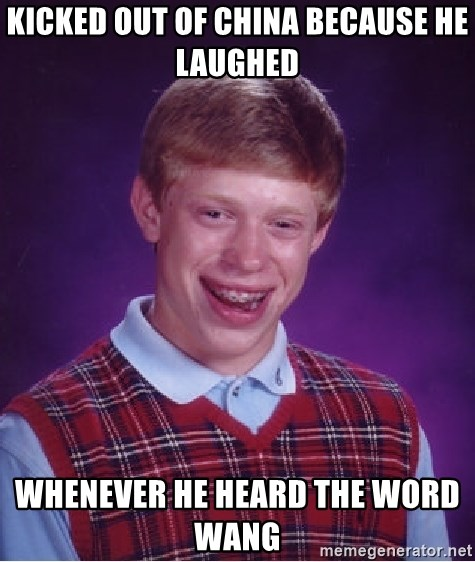 Bad Luck Brian - kicked out of china because he LAUGHED  whenever he heard the word wang