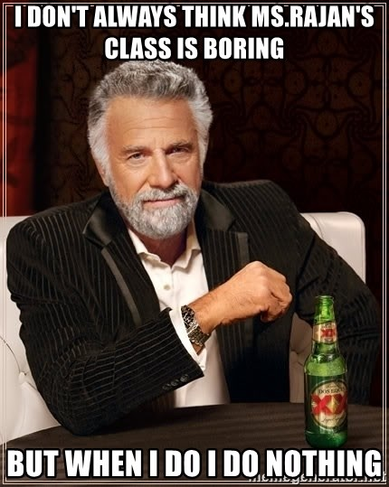 The Most Interesting Man In The World - I DON'T ALWAYS THINK MS.RAJAN'S CLASS IS BORING  BUT WHEN I DO I DO NOTHING
