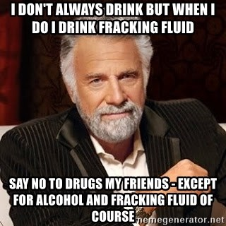 Stay Thirsty - I don't always drink but when i do i drink fracking fluid say no to drugs my friends - except for alcohol and fracking fluid of course