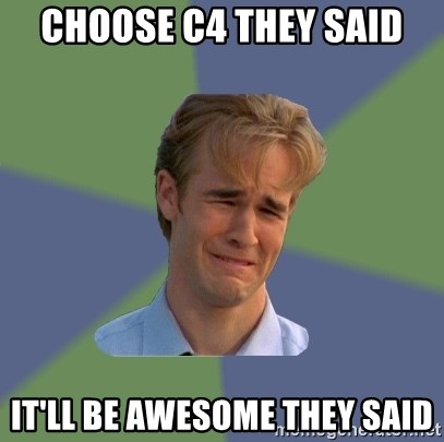 Sad Face Guy - choose c4 they said it'll be awesome they said