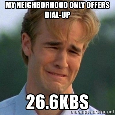 90s Problems - MY NEIGHBORHOOD ONLY OFFERS DIAL-UP 26.6KBS