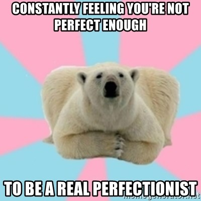 Perfection Polar Bear - Constantly Feeling you're not perfect enough to be a real perfectionist
