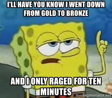 Tough Spongebob - I'LL HAVE YOU KNOW I WENT DOWN FROM GOLD TO BRONZE AND I ONLY RAGED FOR TEN MINUTES
