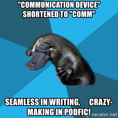 "Podfic Platypus - ""communication device""      shortened to ""comm"" seamless in writing,      crazy-making in podfic!"