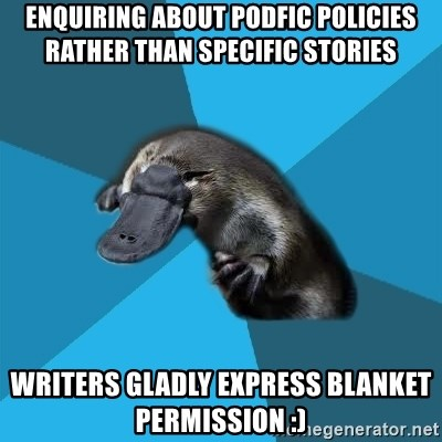 Podfic Platypus - enquiring about podfic policies rather than specific stories writers gladly express blanket permission :)