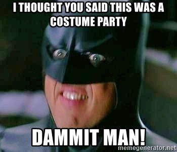 Goddamn Batman - I thought you said this was a costume party Dammit man!
