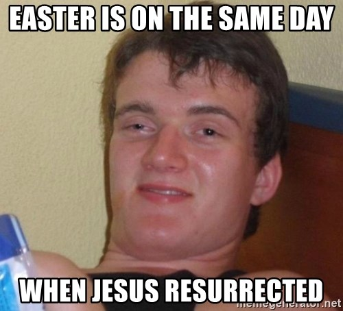 high/drunk guy - Easter is on the same day when jesus resurrected