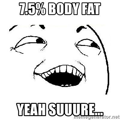Yeah sure - 7.5% body fat yeah suuure...