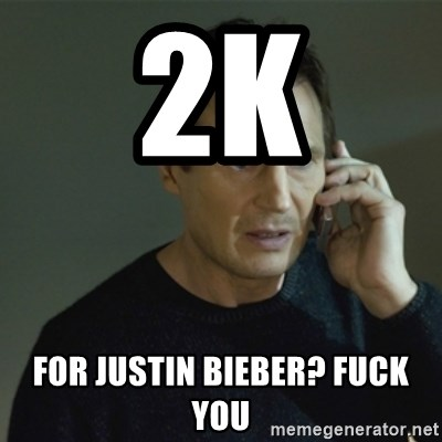 I don't know who you are... - 2k for justin bieber? fuck you