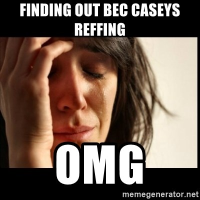 First World Problems - finding out bec caseys reffing  OMG