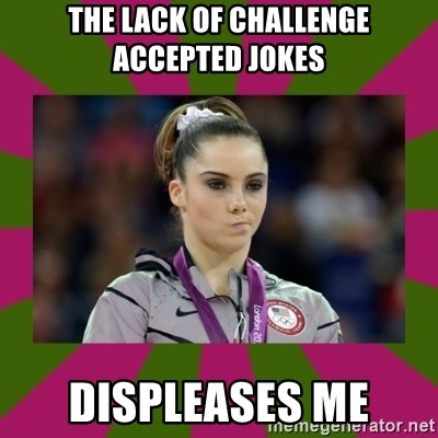Kayla Maroney - The lack of challenge accepted Jokes Displeases me