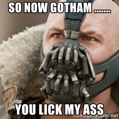 Bane - SO NOW GOTHAM ....... YOU LICK MY ASS