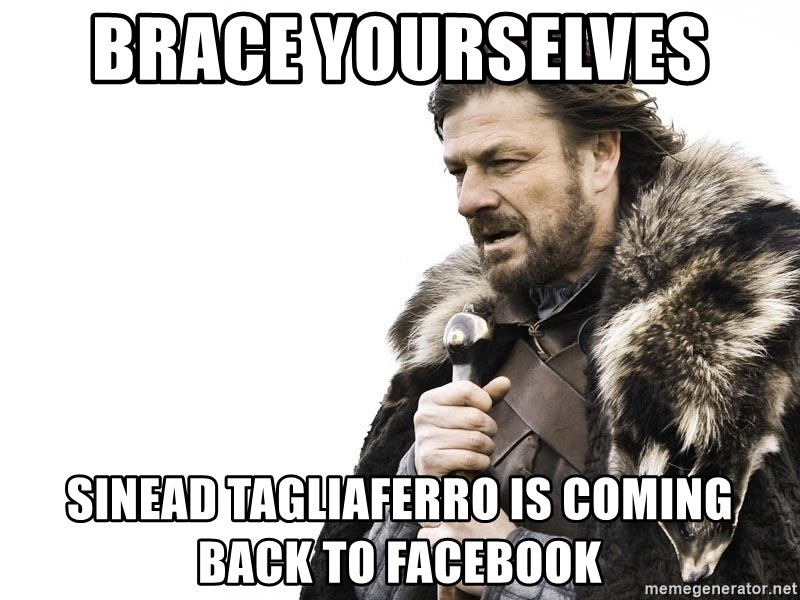 Winter is Coming - brace yourselves  sinead tagliaferro is coming back to facebook