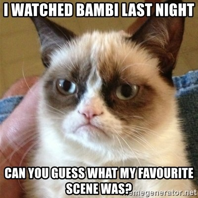 Grumpy Cat  - i watched bambi last night can you guess what my favourite scene was?
