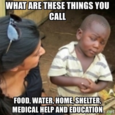 Skeptical african kid  - WHAT ARE THESE THINGS YOU CALL FOOD, WATER, HOME, SHELTER, MEDICAL HELP AND EDUCATION