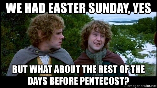 What about second breakfast? - We had Easter Sunday, yes But what about the rest of the days before Pentecost?