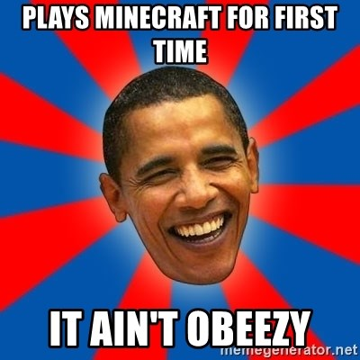 Obama - PLAYS MINECRAFT FOR FIRST TIME IT AIN'T OBEEZY