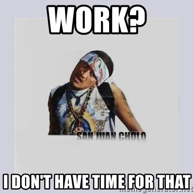 san juan cholo - WORK? I DON'T HAVE TIME FOR THAT