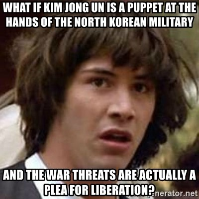 Conspiracy Keanu - What if kim jong un is a puppet at the hands of the North korean military and the war threats are actually a Plea for liberation?