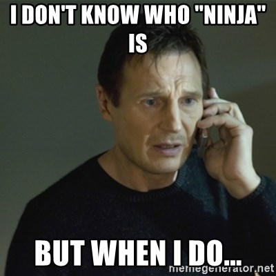 I don't know who you are... - i don't know who ''ninja'' is but when i do...
