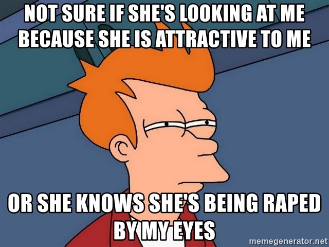 Futurama Fry - not sure if she's looking at me because she is attractive to me or she knows she's being raped by my eyes