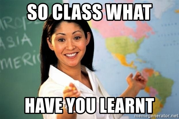 Unhelpful High School Teacher - SO CLASS WHAT  HAVE YOU LEARNT