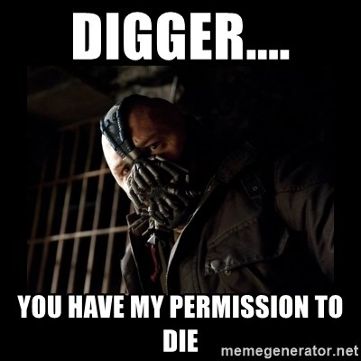 Bane Meme - Digger.... you have my permission to die