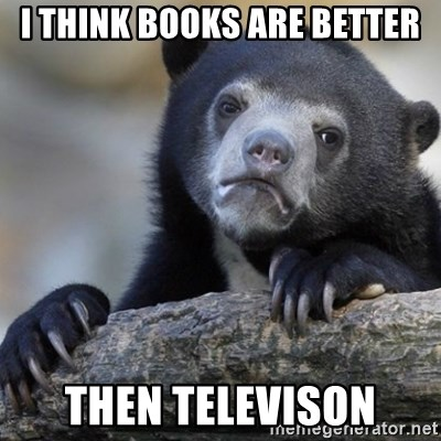 Confession Bear - I think books are better then televison