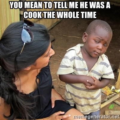 skeptical black kid - YOU MEAN TO TELL ME HE WAS A COOK THE WHOLE TIME