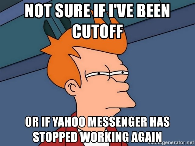 Futurama Fry - Not sure if I'Ve BeEn cutoff  Or if yahoo messenger has stopped working again