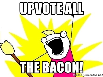 X ALL THE THINGS - Upvote all the bacon!