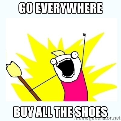 All the things - GO EVERYWHERE BUY ALL THE SHOES