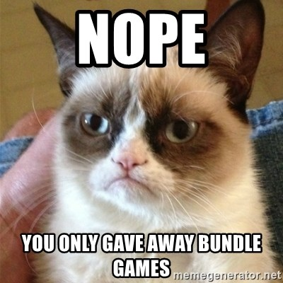 Grumpy Cat  - Nope you only gave away bundle games