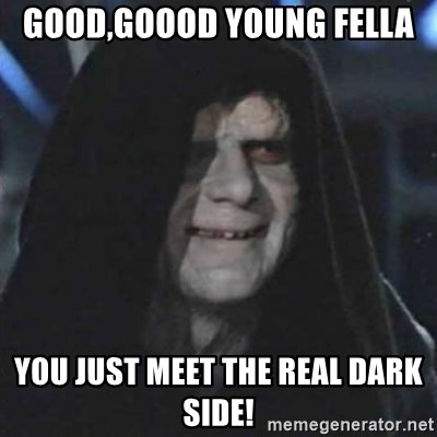 Sith Lord - Good,goood young fella You just meet the real dark side!