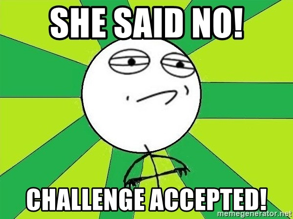 Challenge Accepted 2 - SHe said no! Challenge Accepted!