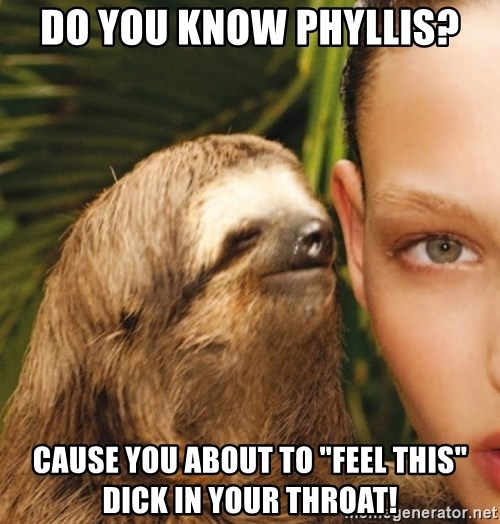 """The Rape Sloth - Do you know Phyllis? Cause you about to """"Feel this"""" dick in your throat!"""