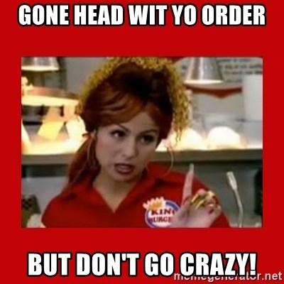 Bonquiqui - gone head wit yo order but don't go crazy!