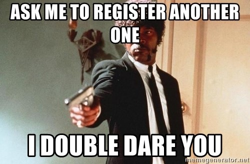 I double dare you - Ask me to register another one I double dare you