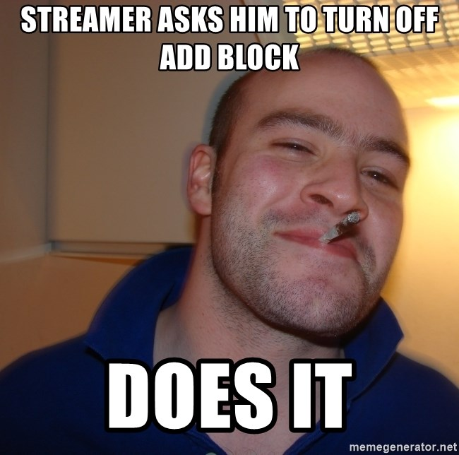 Good Guy Greg - streamer asks him to turn off add block does it