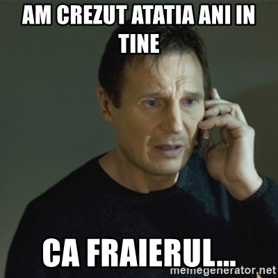 I don't know who you are... - AM CREZUT ATATIA ANI IN TINE CA FRAIERUL...