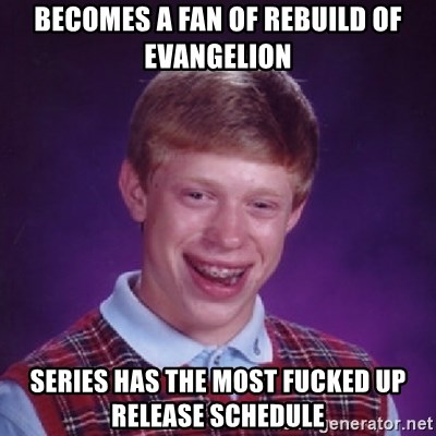 Bad Luck Brian - Becomes a fan of rebuild of evangelion series has the most fucked up release schedule