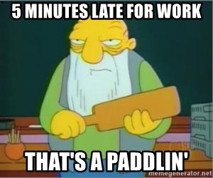 Thats a paddlin - 5 minutes late for work That's a paddlin'