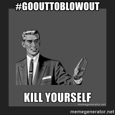 kill yourself guy - #GOOUTTOBLOWOUT