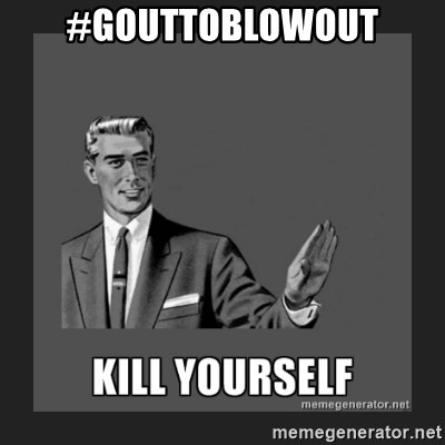 kill yourself guy - #gouttoblowout