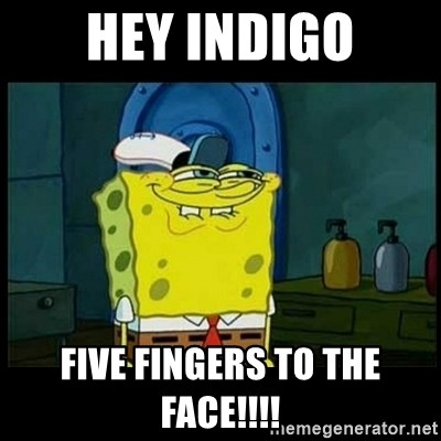 Don't you, Squidward? - HEY INDIGO FIVE FINGERS TO THE FACE!!!!
