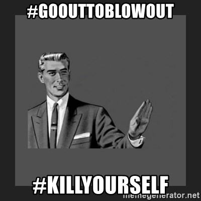 kill yourself guy blank - #Goouttoblowout #killyourself