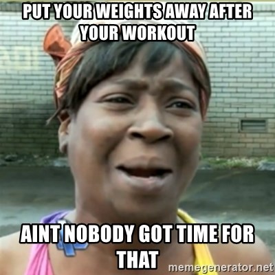 Ain't Nobody got time fo that - put your weights away after your workout aint nobody got time for that