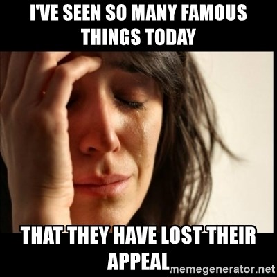 First World Problems - I've seen so many famous things today  That they have lost their appeal