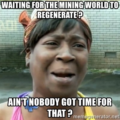 Ain't Nobody got time fo that - Waiting for the mining world to regenerate ? ain't nobody got time for that ?