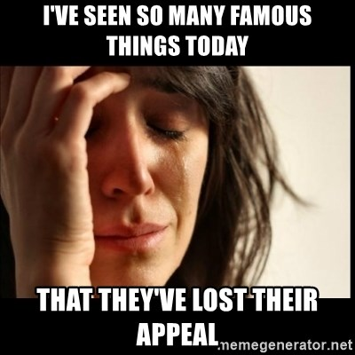 First World Problems - I've seen so many famous things today that they've lost their appeal